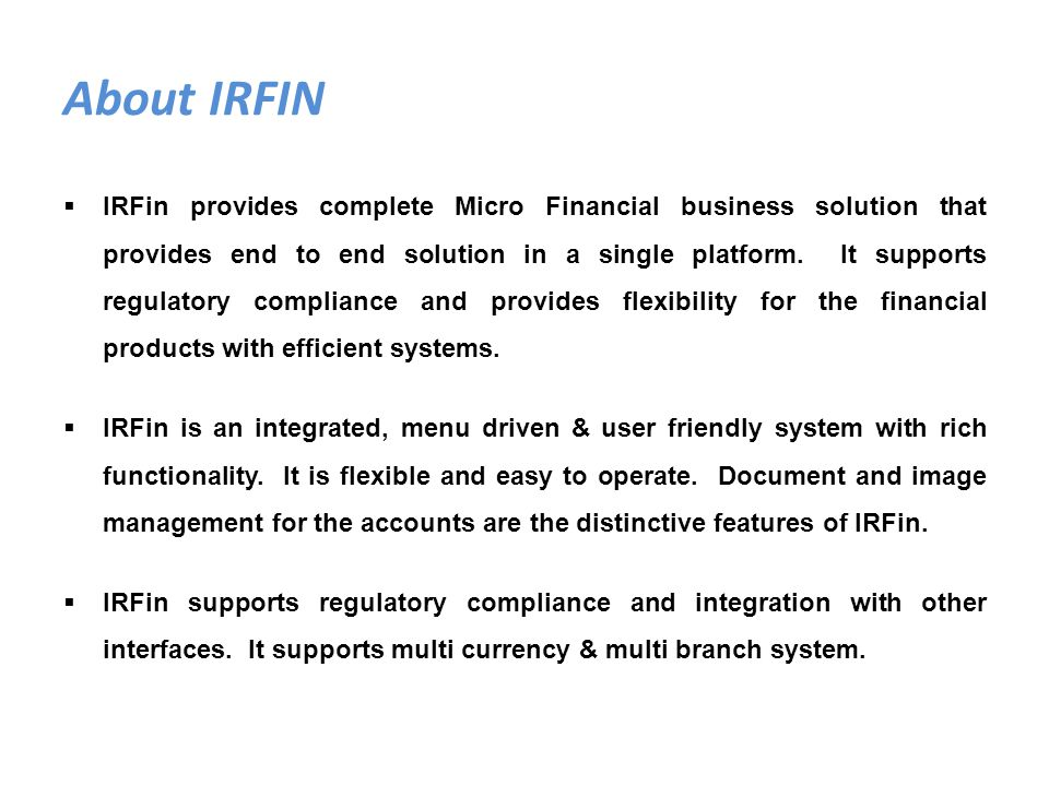 About IRFIN IRFin provides complete Micro Financial business solution that provides end to end solution in a single platform. It supports regulatory c