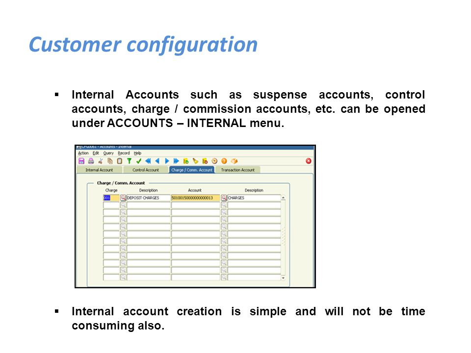 Internal Accounts such as suspense accounts, control accounts, charge / commission accounts, etc. can be opened under ACCOUNTS – INTERNAL menu. Intern