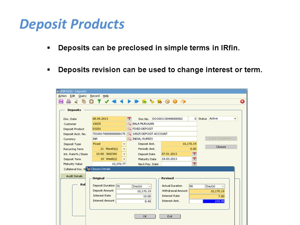 Deposits can be preclosed in simple terms in IRfin. Deposits revision can be used to change interest or term. Deposit Products