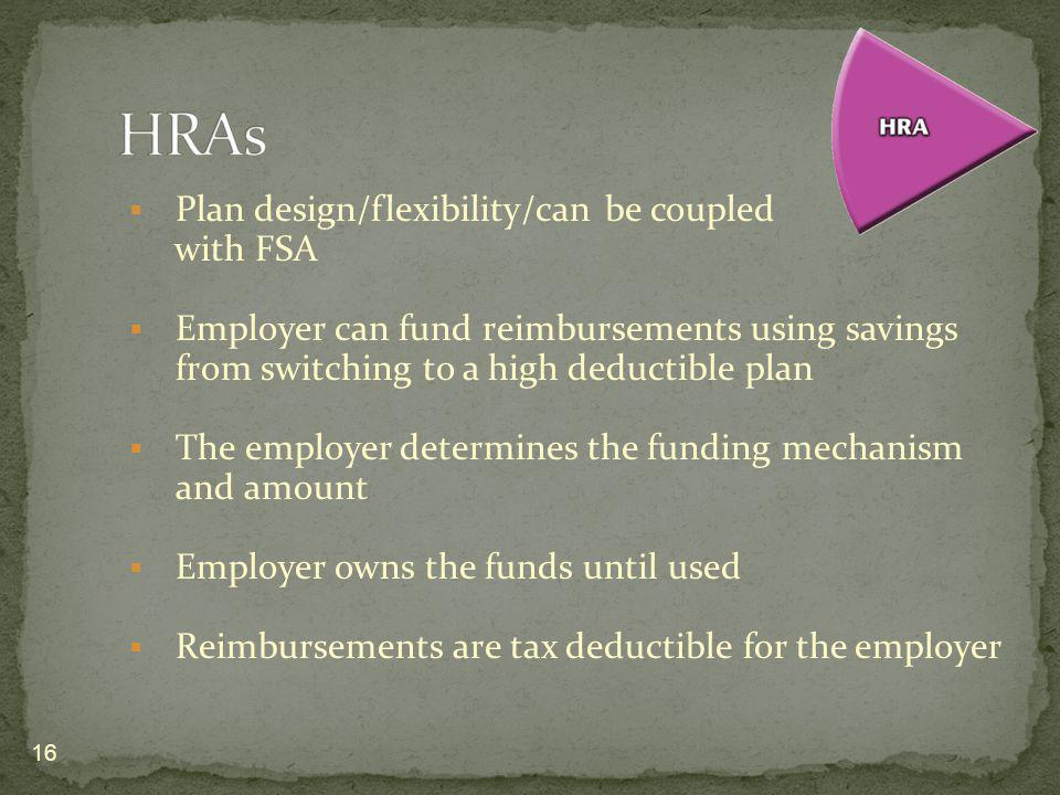 Plan design/flexibility/can be coupled with FSA Employer can fund reimbursements using savings from switching to a high deductible plan The employer d