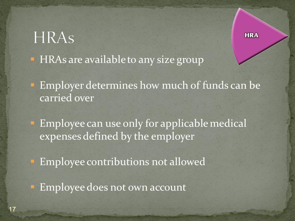HRAs are available to any size group Employer determines how much of funds can be carried over Employee can use only for applicable medical expenses defined by the employer Employee contributions not allowed Employee does not own account 17