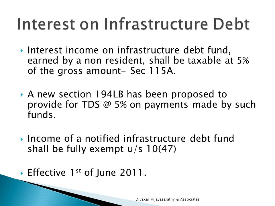 Interest income on infrastructure debt fund, earned by a non resident, shall be taxable at 5% of the gross amount- Sec 115A. A new section 194LB has b