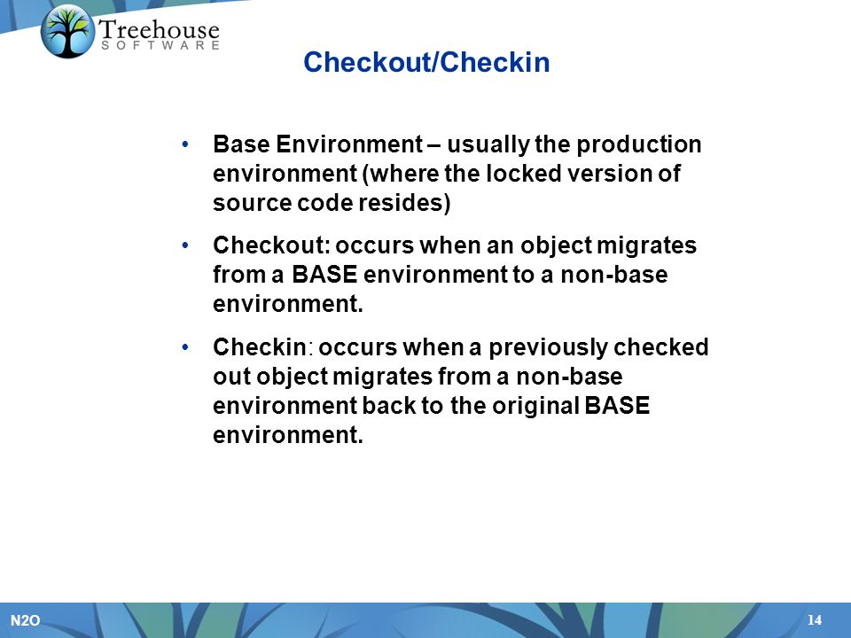 14 N2O Checkout/Checkin Base Environment – usually the production environment (where the locked version of source code resides) Checkout: occurs when an object migrates from a BASE environment to a non-base environment.