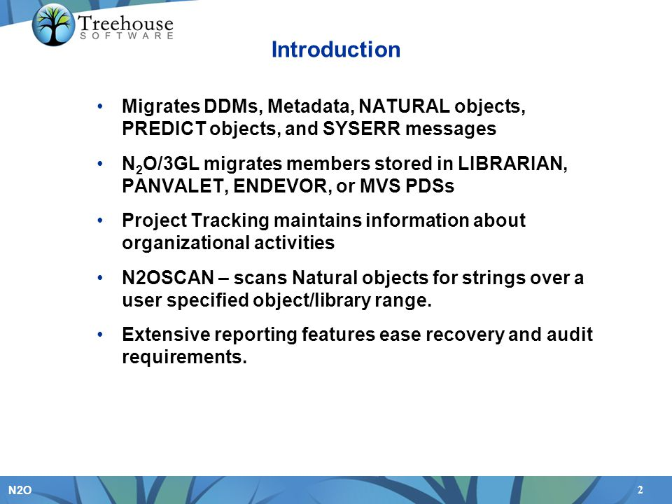 2 N2O Introduction Migrates DDMs, Metadata, NATURAL objects, PREDICT objects, and SYSERR messages N 2 O/3GL migrates members stored in LIBRARIAN, PANVALET, ENDEVOR, or MVS PDSs Project Tracking maintains information about organizational activities N2OSCAN – scans Natural objects for strings over a user specified object/library range.