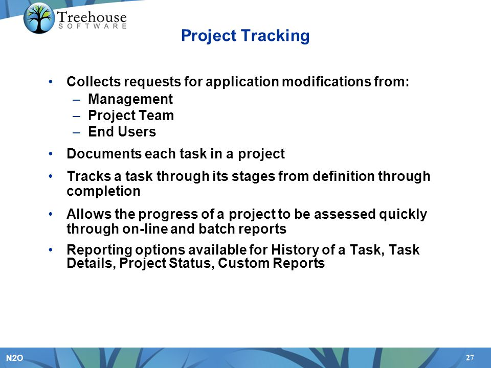 27 N2O Project Tracking Collects requests for application modifications from: –Management –Project Team –End Users Documents each task in a project Tracks a task through its stages from definition through completion Allows the progress of a project to be assessed quickly through on-line and batch reports Reporting options available for History of a Task, Task Details, Project Status, Custom Reports