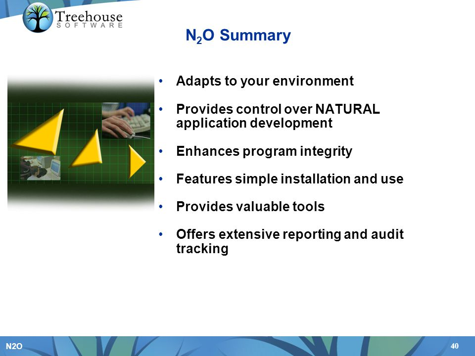 40 N2O N 2 O Summary Adapts to your environment Provides control over NATURAL application development Enhances program integrity Features simple installation and use Provides valuable tools Offers extensive reporting and audit tracking