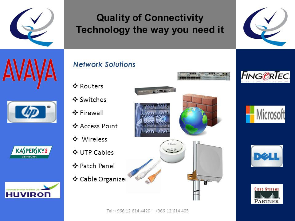 Quality of Connectivity Technology the way you need it Routers Switches Firewall Access Point Wireless UTP Cables Patch Panel Cable Organizer Network Solutions Tel: +966 12 614 4420 – +966 12 614 405