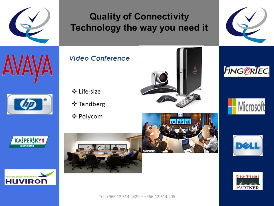 Quality of Connectivity Technology the way you need it Video Conference Life-size Tandberg Polycom Tel: +966 12 614 4420 – +966 12 614 405