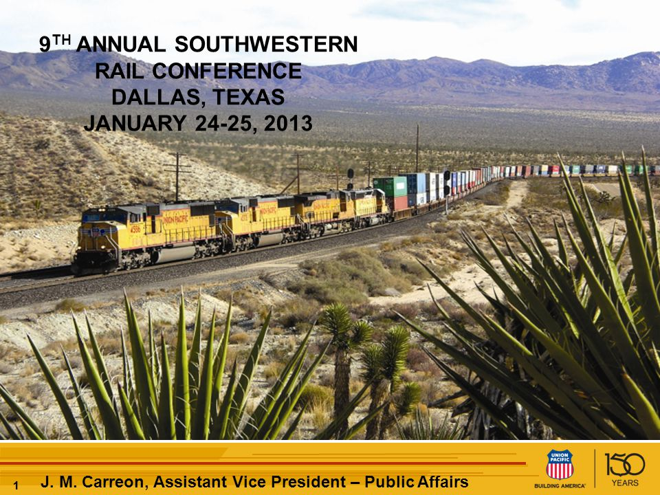 11 J. M. Carreon, Assistant Vice President – Public Affairs 9 TH ANNUAL SOUTHWESTERN RAIL CONFERENCE DALLAS, TEXAS JANUARY 24-25, 2013