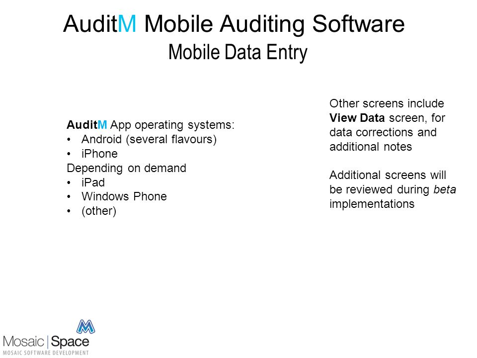AuditM Mobile Auditing Software Mobile Data Entry Other screens include View Data screen, for data corrections and additional notes Additional screens will be reviewed during beta implementations AuditM App operating systems: Android (several flavours) iPhone Depending on demand iPad Windows Phone (other)
