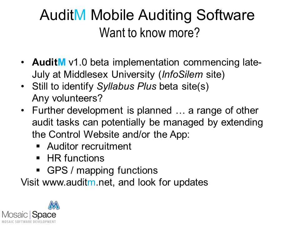 AuditM Mobile Auditing Software Want to know more? AuditM v1.0 beta implementation commencing late- July at Middlesex University (InfoSilem site) Stil