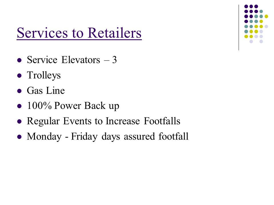 Services to Retailers Service Elevators – 3 Trolleys Gas Line 100% Power Back up Regular Events to Increase Footfalls Monday - Friday days assured footfall