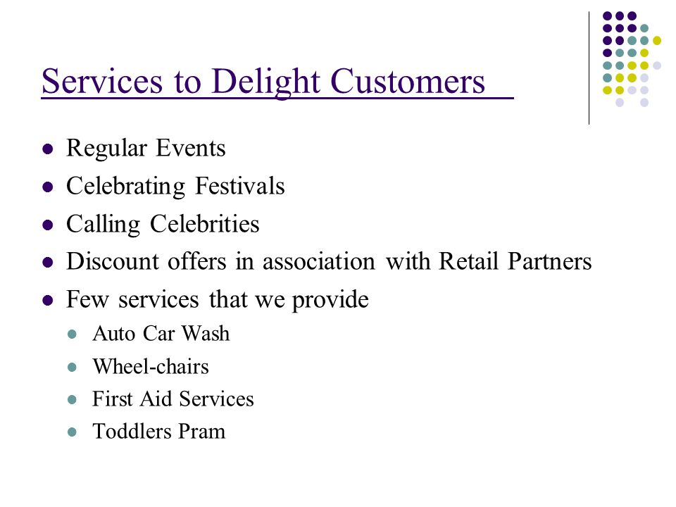 Services to Delight Customers Regular Events Celebrating Festivals Calling Celebrities Discount offers in association with Retail Partners Few services that we provide Auto Car Wash Wheel-chairs First Aid Services Toddlers Pram
