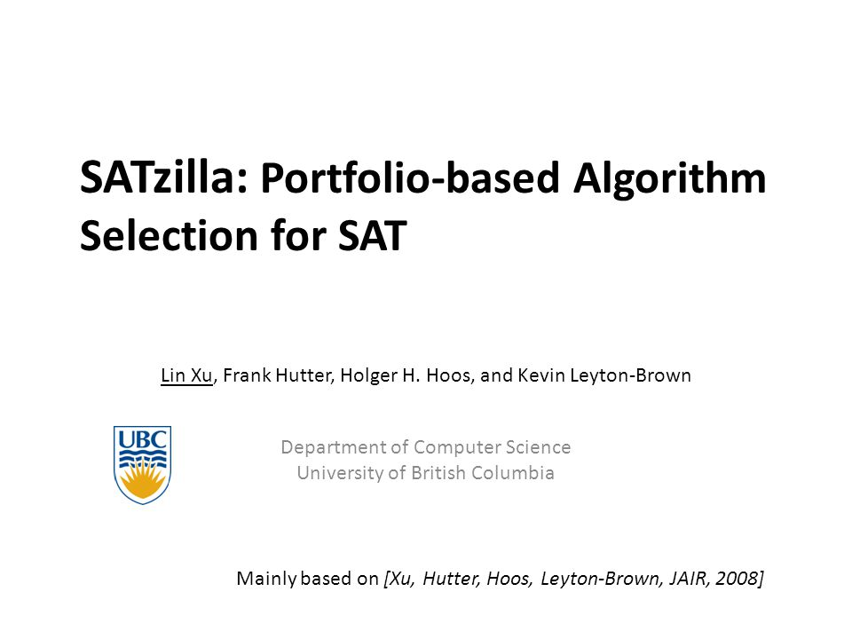 SATzilla: Portfolio-based Algorithm Selection for SAT Lin Xu, Frank Hutter, Holger H. Hoos, and Kevin Leyton-Brown Department of Computer Science Univ