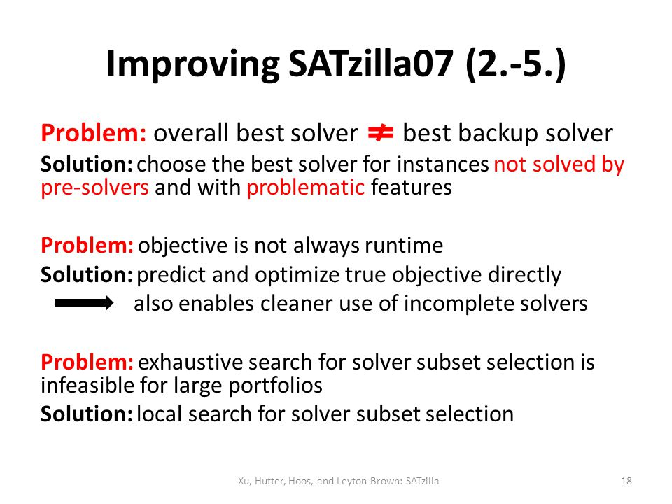 Improving SATzilla07 (2.-5.) Problem: overall best solver best backup solver Solution: choose the best solver for instances not solved by pre-solvers