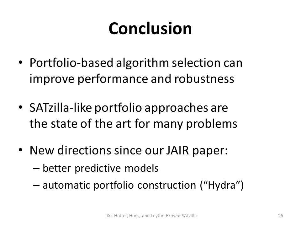 Conclusion Portfolio-based algorithm selection can improve performance and robustness SATzilla-like portfolio approaches are the state of the art for