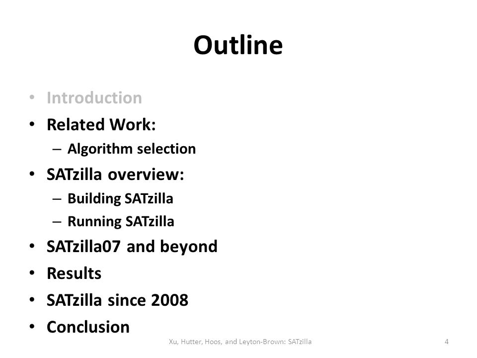 Outline Introduction Related Work: – Algorithm selection SATzilla overview: – Building SATzilla – Running SATzilla SATzilla07 and beyond Results SATzi