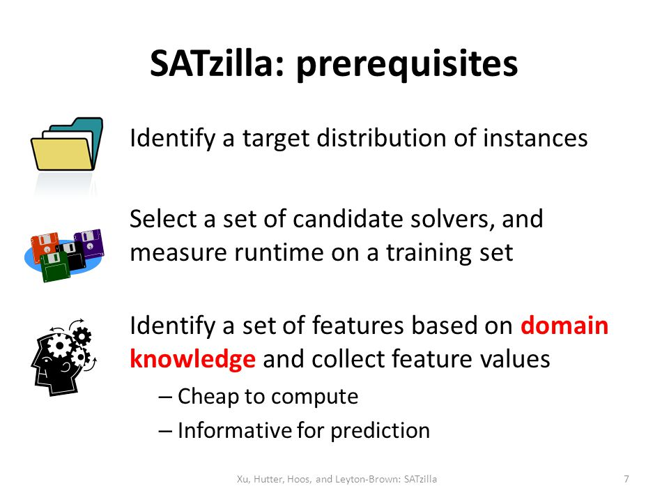 SATzilla: prerequisites Identify a target distribution of instances Select a set of candidate solvers, and measure runtime on a training set Identify