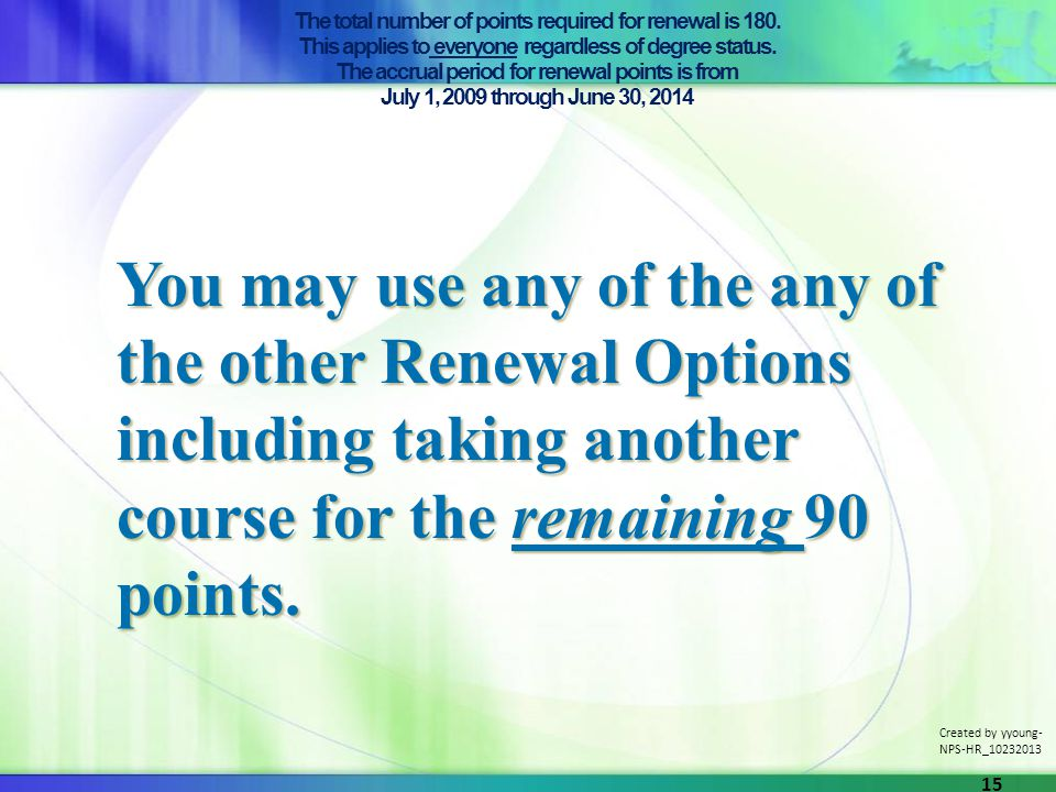The total number of points required for renewal is 180. This applies to everyone regardless of degree status. The accrual period for renewal points is