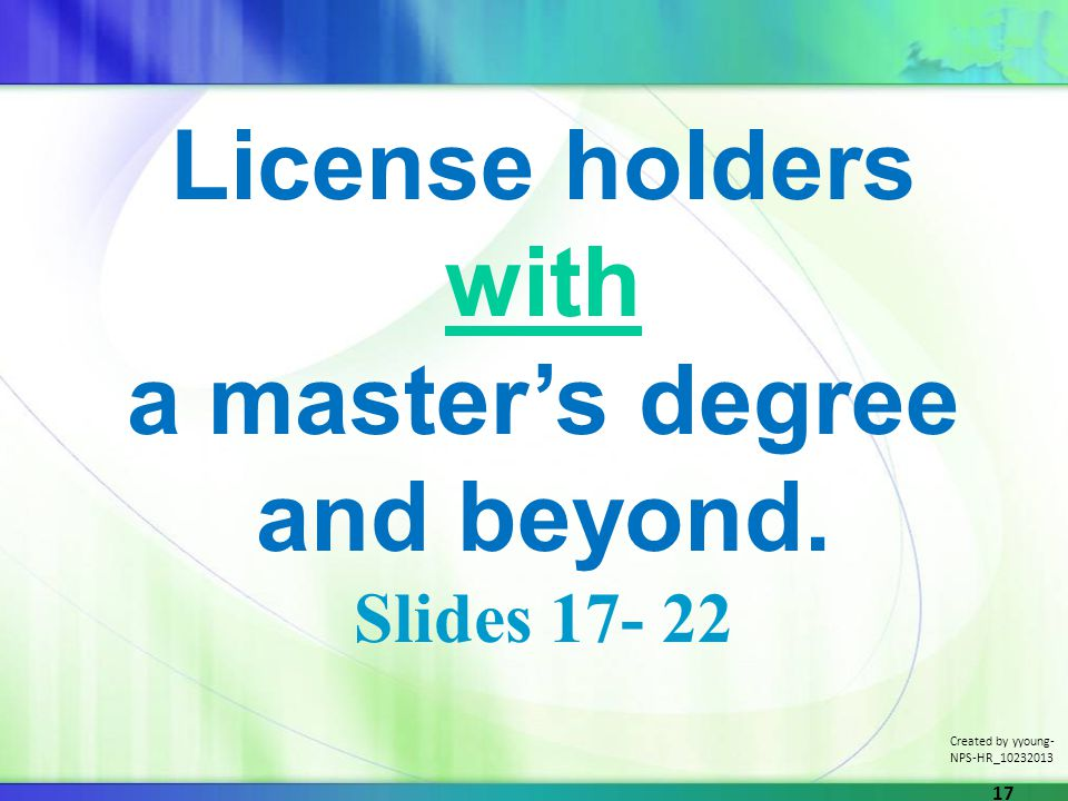 License holders with a masters degree and beyond. Slides 17- 22 Created by yyoung- NPS-HR_10232013 17