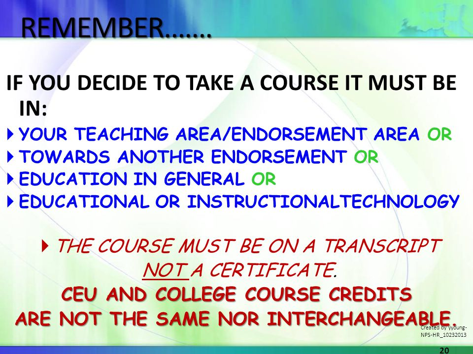 IF YOU DECIDE TO TAKE A COURSE IT MUST BE IN: YOUR TEACHING AREA/ENDORSEMENT AREA OR TOWARDS ANOTHER ENDORSEMENT OR EDUCATION IN GENERAL OR EDUCATIONAL OR INSTRUCTIONALTECHNOLOGY THE COURSE MUST BE ON A TRANSCRIPT NOT A CERTIFICATE.