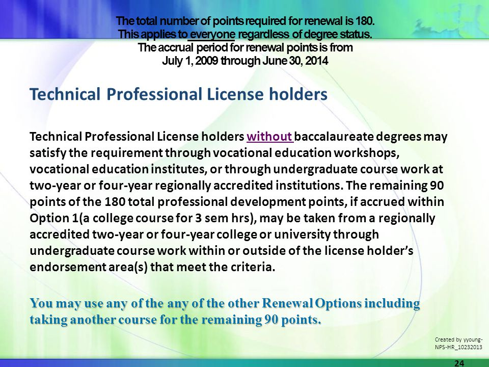 Technical Professional License holders Technical Professional License holders without baccalaureate degrees may satisfy the requirement through vocational education workshops, vocational education institutes, or through undergraduate course work at two-year or four-year regionally accredited institutions.