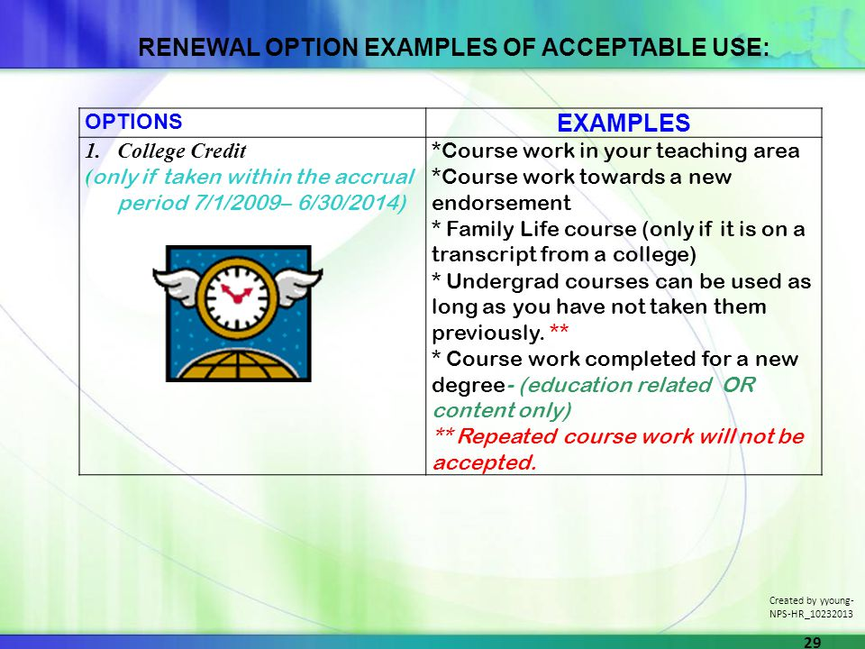 OPTIONS EXAMPLES 1.College Credit ( only if taken within the accrual period 7/1/2009– 6/30/2014) *Course work in your teaching area *Course work towards a new endorsement * Family Life course (only if it is on a transcript from a college) * Undergrad courses can be used as long as you have not taken them previously.