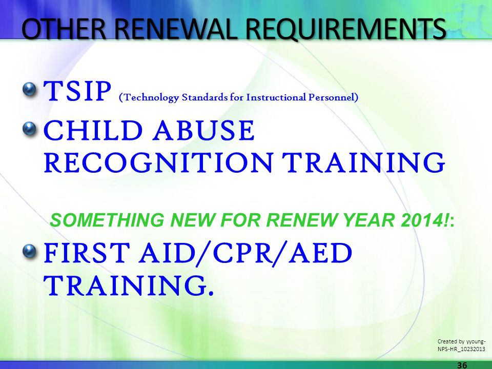 OTHER RENEWAL REQUIREMENTS TSIP (Technology Standards for Instructional Personnel) CHILD ABUSE RECOGNITION TRAINING SOMETHING NEW FOR RENEW YEAR 2014!: FIRST AID/CPR/AED TRAINING.