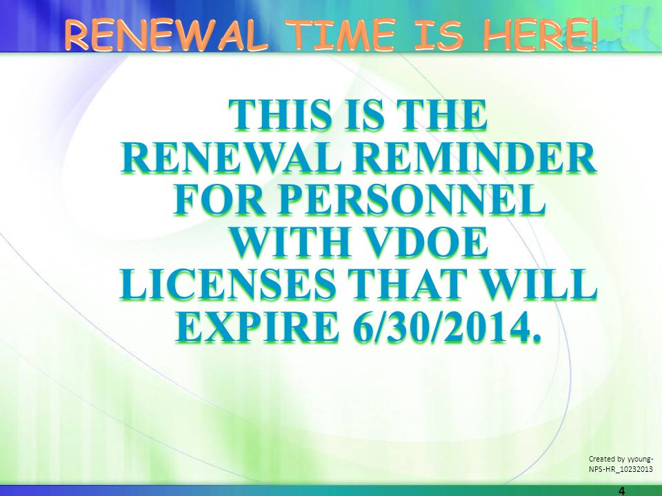 THIS IS THE RENEWAL REMINDER FOR PERSONNEL WITH VDOE LICENSES THAT WILL EXPIRE 6/30/2014. Created by yyoung- NPS-HR_10232013 4