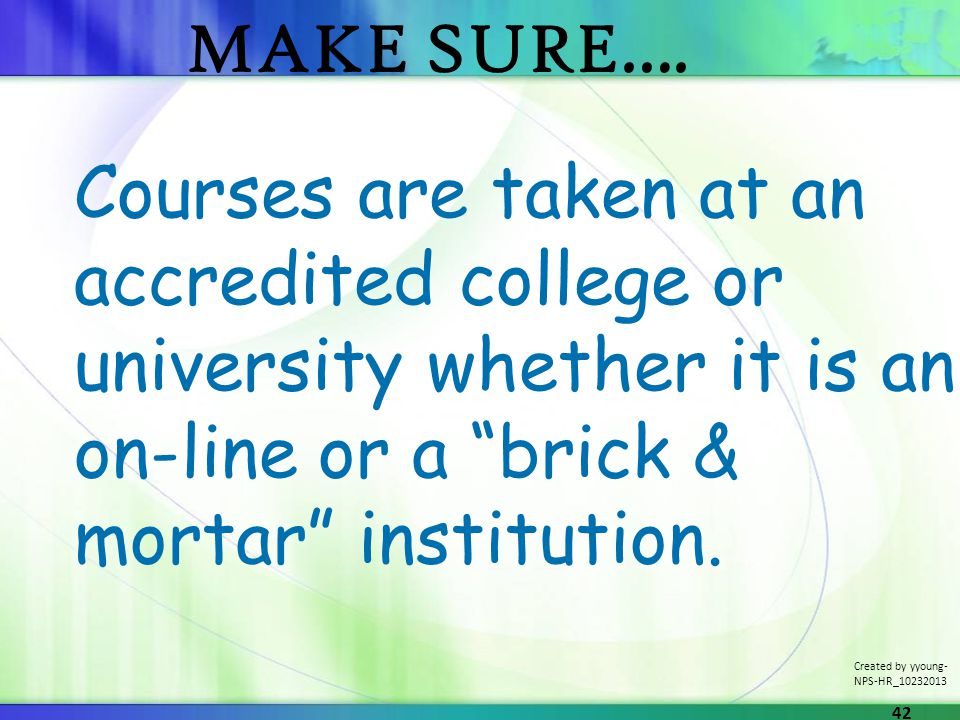 Courses are taken at an accredited college or university whether it is an on-line or a brick & mortar institution.