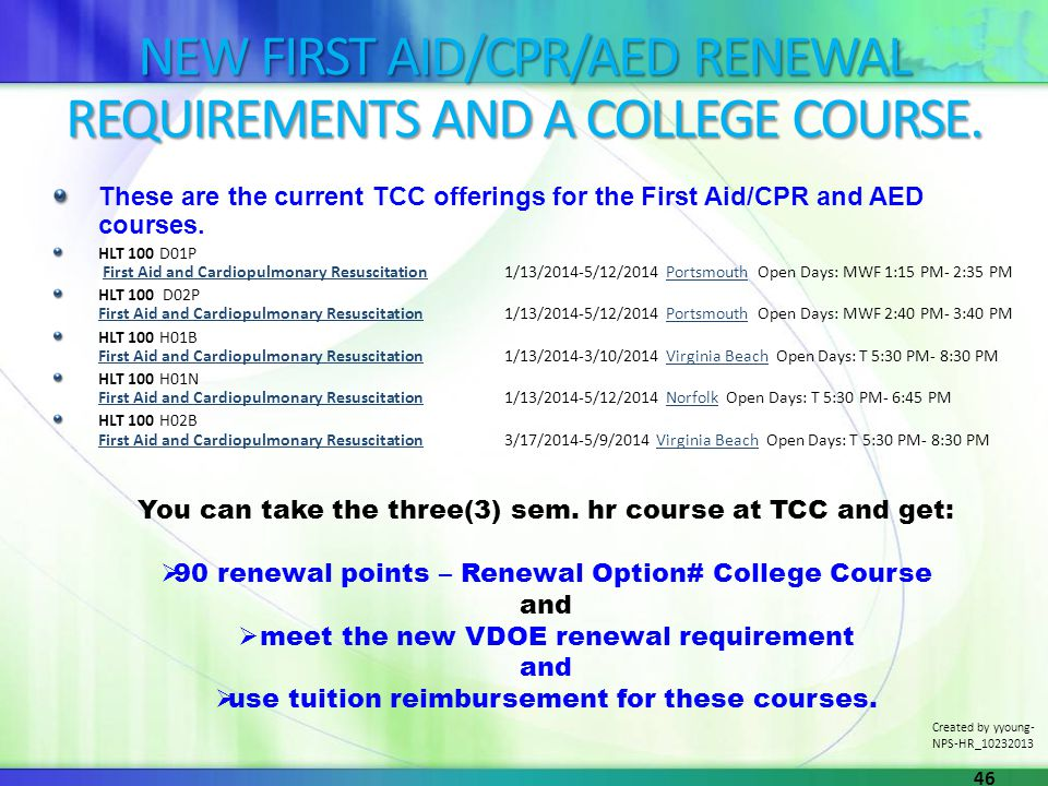 NEW FIRST AID/CPR/AED RENEWAL REQUIREMENTS AND A COLLEGE COURSE. These are the current TCC offerings for the First Aid/CPR and AED courses. HLT 100 D0