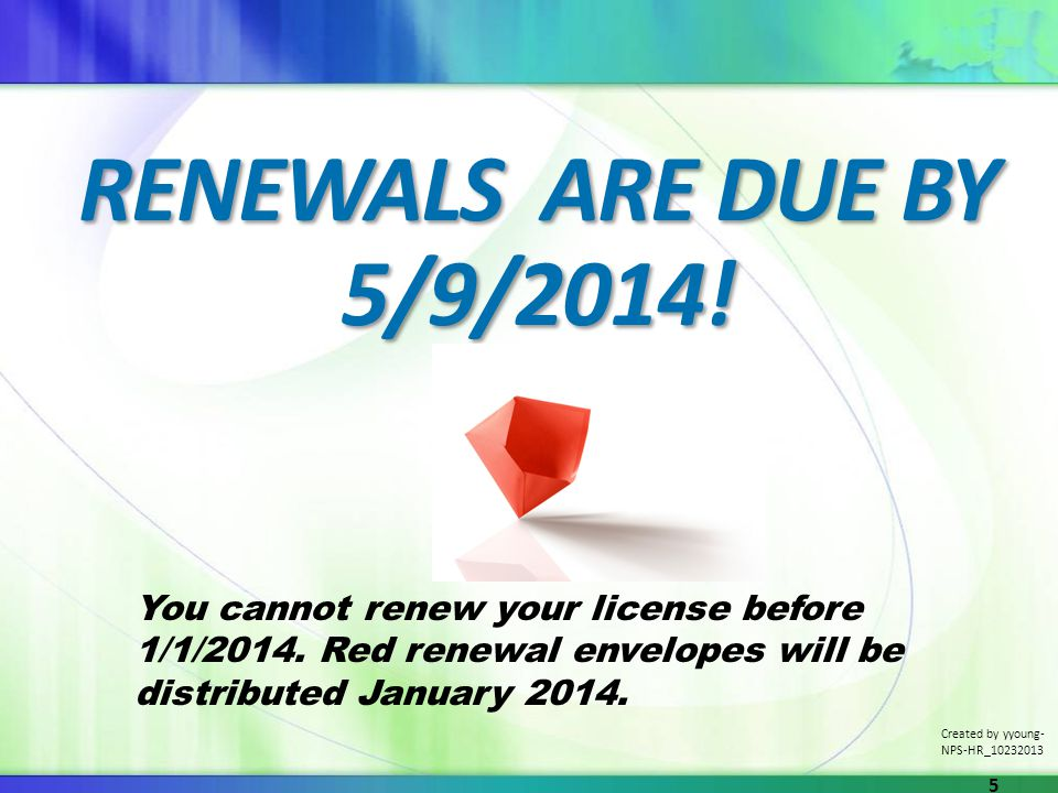 RENEWALS ARE DUE BY 5/9/2014! You cannot renew your license before 1/1/2014. Red renewal envelopes will be distributed January 2014. Created by yyoung