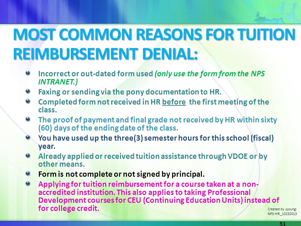 MOST COMMON REASONS FOR TUITION REIMBURSEMENT DENIAL: Incorrect or out-dated form used (only use the form from the NPS INTRANET.) Faxing or sending vi
