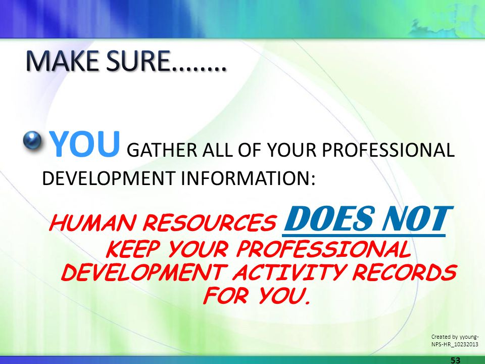 YOU GATHER ALL OF YOUR PROFESSIONAL DEVELOPMENT INFORMATION: HUMAN RESOURCES DOES NOT KEEP YOUR PROFESSIONAL DEVELOPMENT ACTIVITY RECORDS FOR YOU. Cre