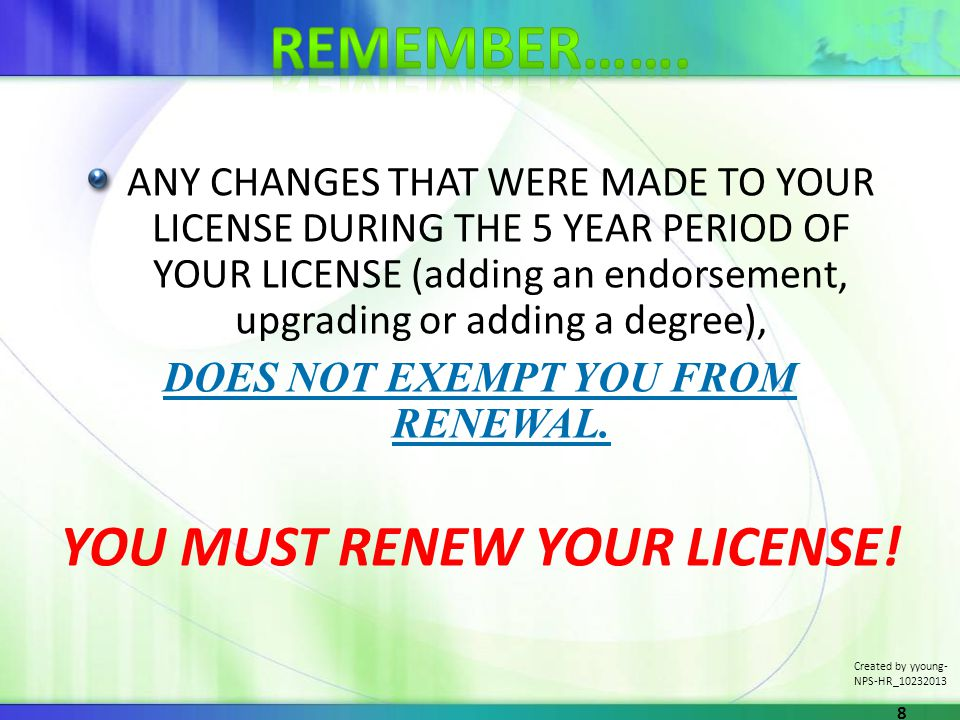 ANY CHANGES THAT WERE MADE TO YOUR LICENSE DURING THE 5 YEAR PERIOD OF YOUR LICENSE (adding an endorsement, upgrading or adding a degree), DOES NOT EXEMPT YOU FROM RENEWAL.