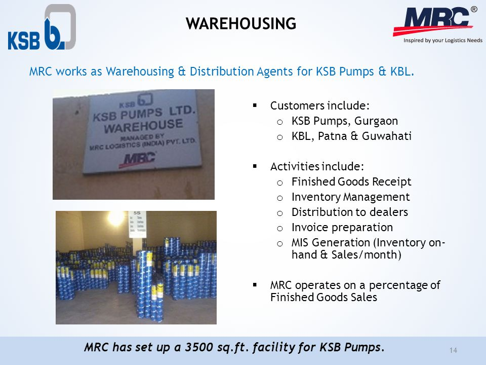 WAREHOUSING Customers include: o KSB Pumps, Gurgaon o KBL, Patna & Guwahati Activities include: o Finished Goods Receipt o Inventory Management o Dist