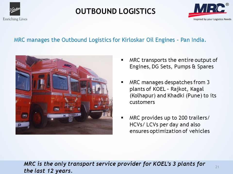 OUTBOUND LOGISTICS MRC transports the entire output of Engines, DG Sets, Pumps & Spares MRC manages despatches from 3 plants of KOEL – Rajkot, Kagal (