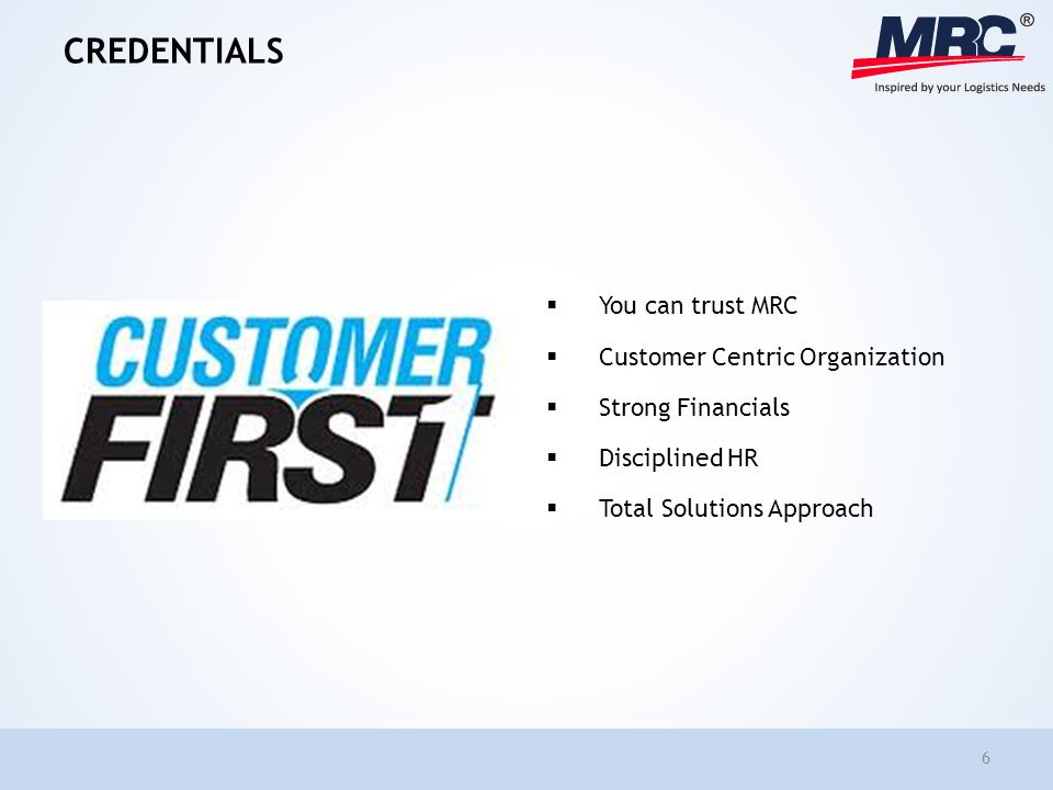 CREDENTIALS You can trust MRC Customer Centric Organization Strong Financials Disciplined HR Total Solutions Approach 6