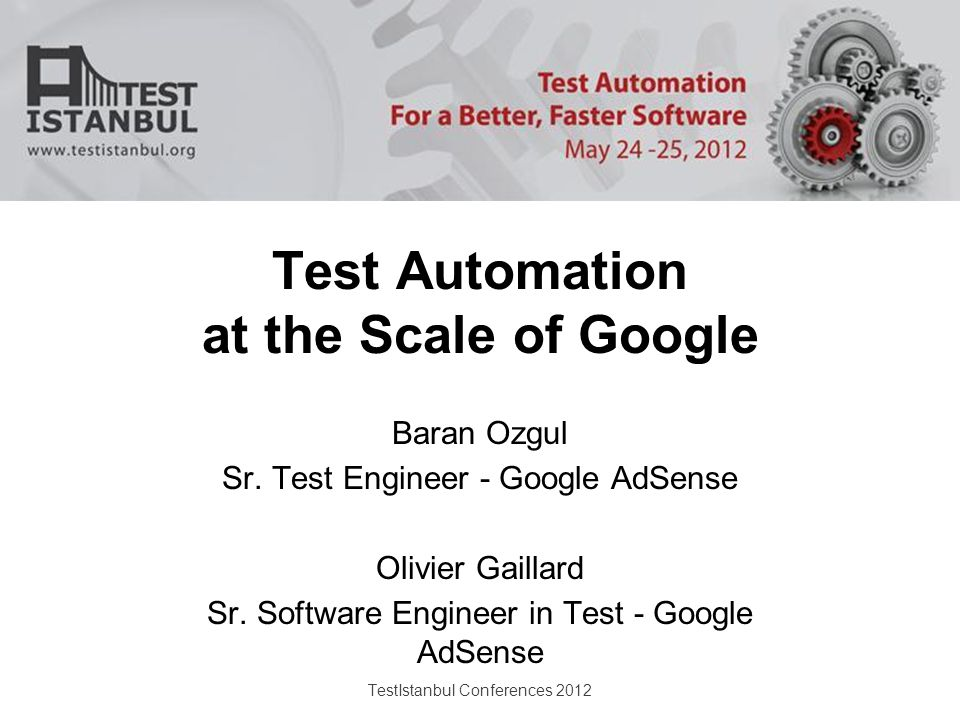 TestIstanbul Conferences 2012 Test Automation at the Scale of Google Baran Ozgul Sr.
