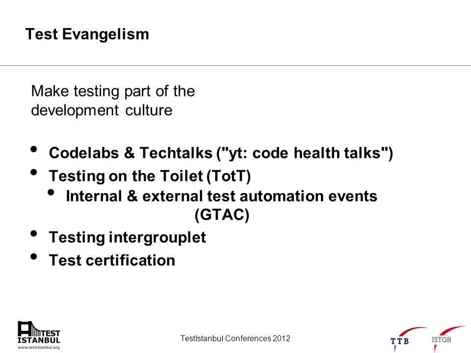 TestIstanbul Conferences 2012 Test Evangelism Codelabs & Techtalks ( yt: code health talks ) Testing on the Toilet (TotT) Internal & external test automation events (GTAC) Testing intergrouplet Test certification Make testing part of the development culture