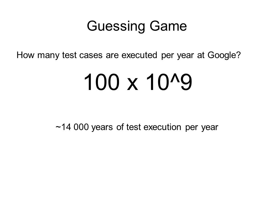 Guessing Game How many test cases are executed per year at Google? 100 x 10^9 ~14 000 years of test execution per year