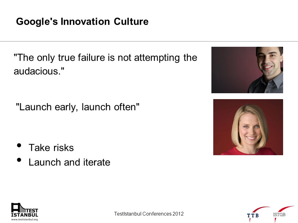 TestIstanbul Conferences 2012 Google s Innovation Culture Launch early, launch often The only true failure is not attempting the audacious. Take risks Launch and iterate