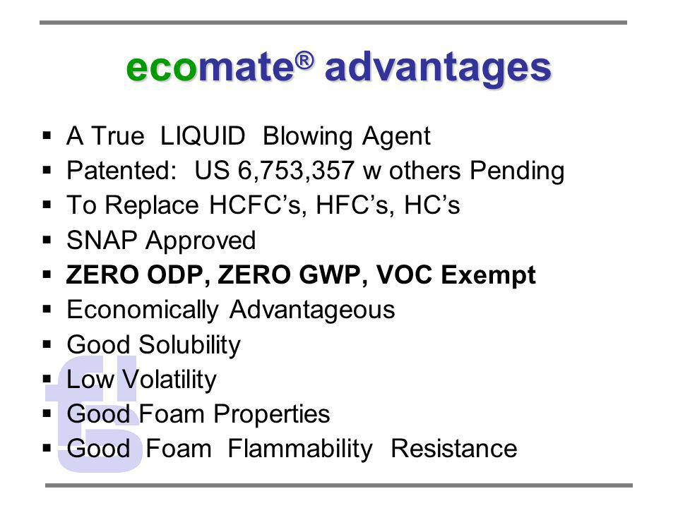 ecomate ® advantages A True LIQUID Blowing Agent Patented: US 6,753,357 w others Pending To Replace HCFCs, HFCs, HCs SNAP Approved ZERO ODP, ZERO GWP,