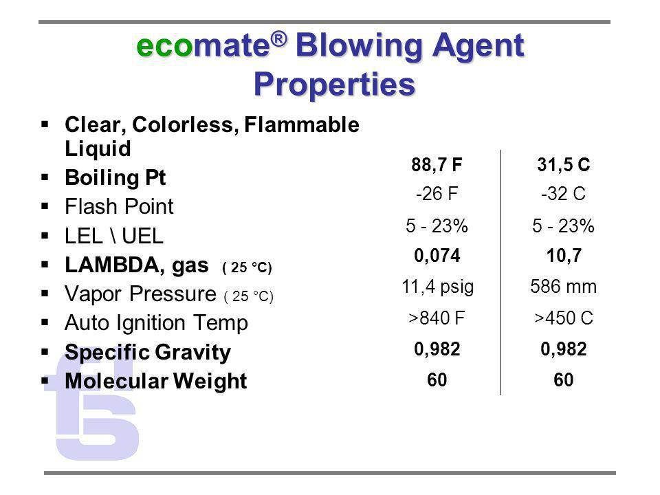 ecomate ® Blowing Agent Properties Clear, Colorless, Flammable Liquid Boiling Pt Flash Point LEL \ UEL LAMBDA, gas ( 25 °C) Vapor Pressure ( 25 °C) Au