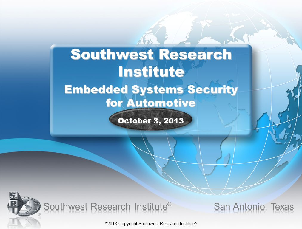 © 2013 Copyright Southwest Research Institute ® Southwest Research Institute Embedded Systems Security for Automotive October 3, 2013