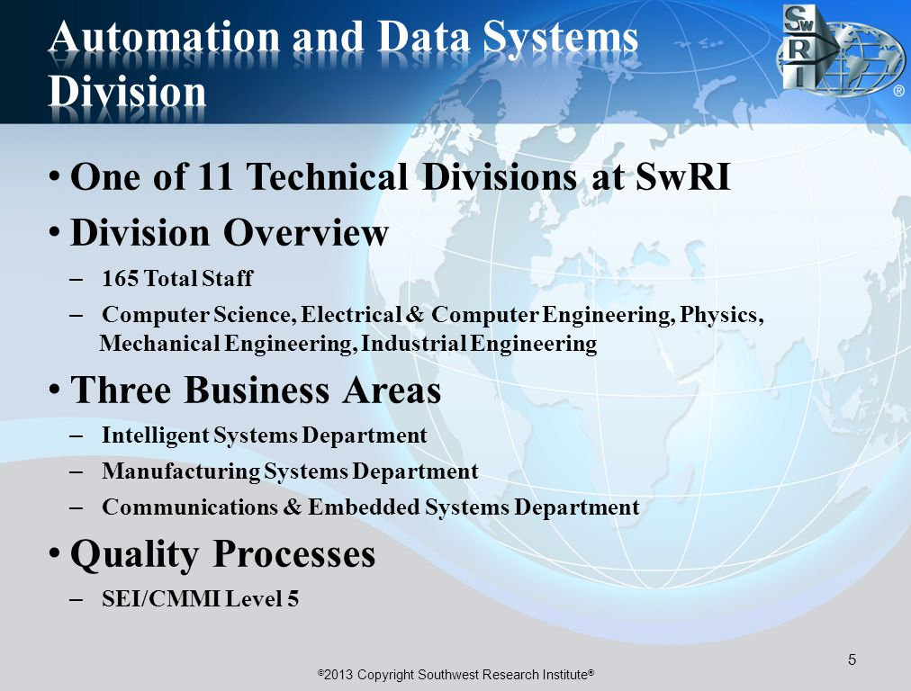 © 2013 Copyright Southwest Research Institute ® One of 11 Technical Divisions at SwRI Division Overview – 165 Total Staff – Computer Science, Electrical & Computer Engineering, Physics, Mechanical Engineering, Industrial Engineering Three Business Areas – Intelligent Systems Department – Manufacturing Systems Department – Communications & Embedded Systems Department Quality Processes – SEI/CMMI Level 5 5