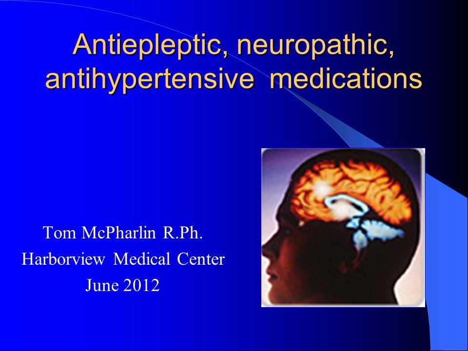 Antiepleptic, neuropathic, antihypertensive medications Tom McPharlin R.Ph. Harborview Medical Center June 2012