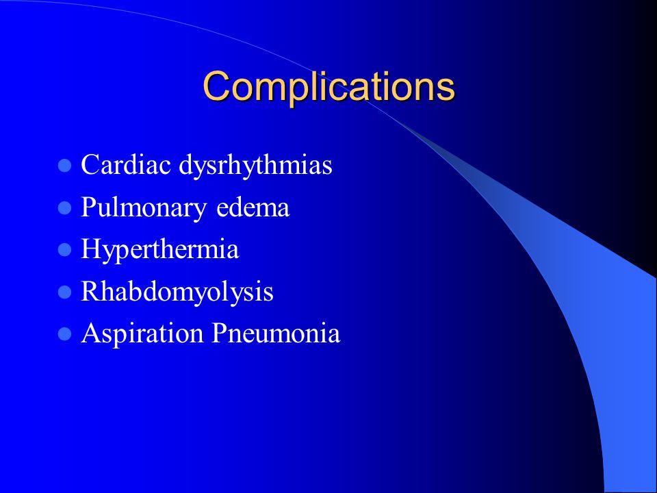 Complications Cardiac dysrhythmias Pulmonary edema Hyperthermia Rhabdomyolysis Aspiration Pneumonia