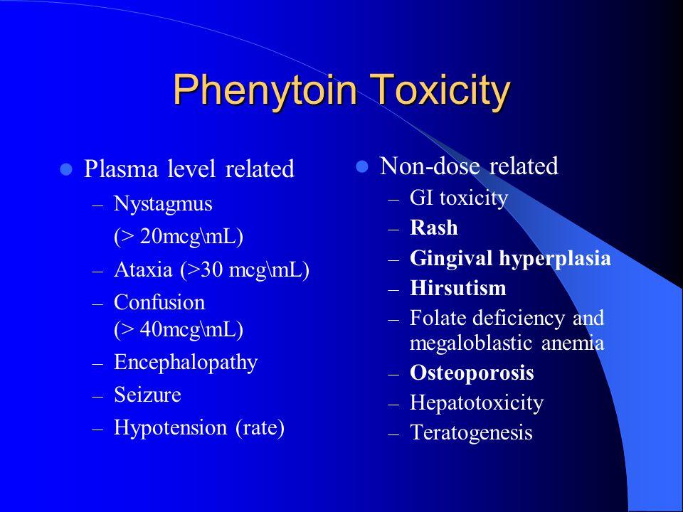 Phenytoin Toxicity Plasma level related – Nystagmus (> 20mcg\mL) – Ataxia (>30 mcg\mL) – Confusion (> 40mcg\mL) – Encephalopathy – Seizure – Hypotensi