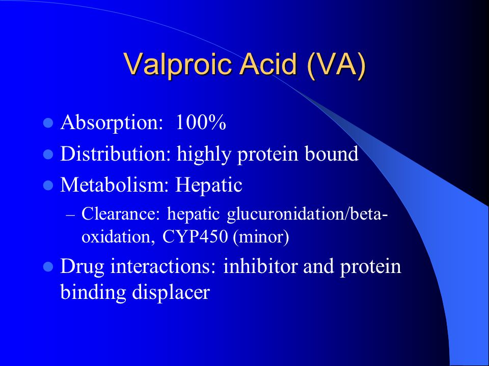 Valproic Acid (VA) Absorption: 100% Distribution: highly protein bound Metabolism: Hepatic – Clearance: hepatic glucuronidation/beta- oxidation, CYP45